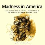 Madness in America: Cultural and Medical Perceptions of Mental Illness Before 1914 (Cornell ...