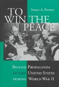 To Win the Peace British Propaganda in the United States During World War II