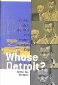 Whose Detroit Politics, Labor, and Race in a Modern American City