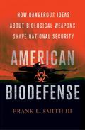 American Biodefense : How Dangerous Ideas about Biological Weapons Shape National Security