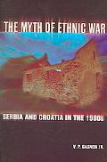 Myth of Ethnic War Serbia And Croatia in the 1990s