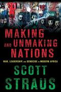 Making and Unmaking Nations : War, Leadership, and Genocide in Modern Africa