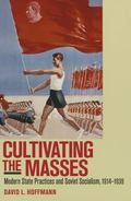 Cultivating the Masses : Modern State Practices and Soviet Socialism, 1914-1939