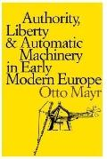 Authority, Liberty, and Automatic Machinery in Early Modern Europe