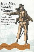 Iron Men, Wooden Women Gender and Seafaring in the Atlantic World, 1700-1920
