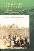 New Worlds, New Animals From Menagerie to Zoological Park in the Nineteenth Century