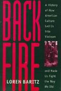 Backfire A History of How American Culture Led Us into Vietnam and Made Us Fight the Way We Did
