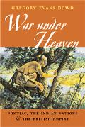 War Under Heaven Pontiac, the Indian Nations, & the British Empire