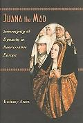 Juana the Mad Sovereignty and Dynasty in Renaissance Europe