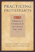 Practicing Protestants Histories of Christian Life in America, 1630-1965