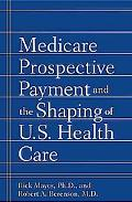 Medicare Prospective Payment and the Shaping of U.S. Health Care