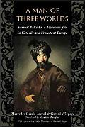 Man of Three Worlds Samuel Pallache, a Moroccan Jew in Catholic and Protestant Europe