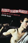 Pistols! Treason! Murder!: The Rise and Fall of a Master Spy