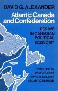 Atlantic Canada and Confederation Essays in Canadian Political Economy