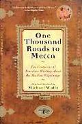 One Thousand Roads to Mecca Ten Centuries of Travelers Writing About the Muslim Pilgrimage