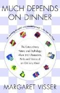 Much Depends on Dinner The Extraordinary History and Mythology, Allure and Obsessions, Peril...