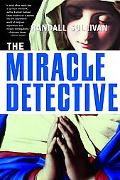 Miracle Detective An Investigative Reporter Sets Out To Examine How The Catholic Church Inve...
