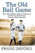 Old Ball Game How John McGraw, Christy Mathewson, and the New York Giants Created Modern Bas...