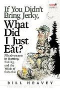 If You Didn't Bring Jerky, What Did I Just Eat: Misadventures in Hunting, Fishing, and the W...
