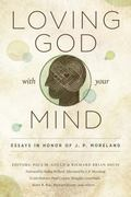 Loving God with Your Mind : Essays in Honor of J. P. Moreland