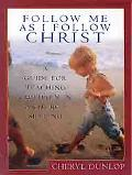 Follow Me As I Follow Christ A Guide for Teaching Children in a Church Setting