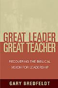 Great Leader Great Teacher Recovering the Biblical Vision for Leadership