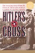 Hitler's Cross The Revealing Story of How the Cross of Christ Was Used As a Symbol of the Na...
