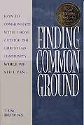 Finding Common Ground How to Communicate With Those Outside the Christian Community ... Whil...
