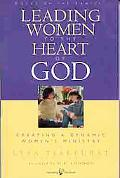 Leading Women to the Heart of God Creating a Dynamic Women's Ministry