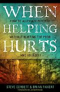When Helping Hurts: Alleviating Poverty Without Hurting the Poor... and Ourselves
