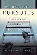 Perilous Pursuits Overcoming Our Obsession With Significance