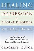 Healing Depression & Bipolar Disorder Without Drugs Inspiring Stories of Restoring Mental He...