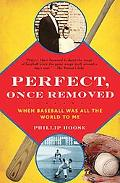 Perfect, Once Removed When Baseball Was All the World to Me