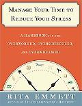 Manage Your Time to Reduce Your Stress: A Handbook for the Overworked, Overscheduled, and Ov...