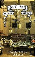 Cooking for Kings The Life of Antonin Careme, the First Celebrity Chef