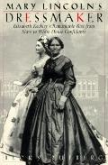 Mary Lincoln's Dressmaker: Elizabeth Keckley's Remarkable Rise from Slave to White House Con...