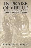 In Praise of Virtue An Exploration of the Biblical Virtues in a Christian Context