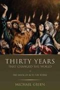 Thirty Years That Changed the World The Book of Acts for Today