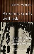 Anxious Souls Will Ask... The Christ-Centered Sprituality of Dietrich Bonhoeffer