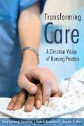 Transforming Care A Christian Vision Of Nursing Practice