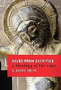 Saved from Sacrifice A Theology of the Cross