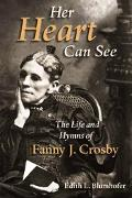 Her Heart Can See The Life and Hymns of Fanny J. Crosby