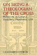 On Being a Theologian of the Cross Reflections on Luther's Heidelberg Disputation, 1518