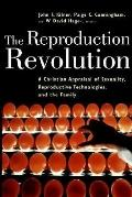 Reproduction Revolution A Christian Appraisal of Sexuality, Reproductive Technologies, and t...