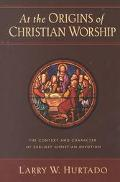 At the Origins of Christian Worship The Context and Character of Earliest Christian Devotion