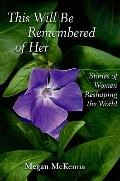This Will Be Remembered of Her : Stories of Women Reshaping the World