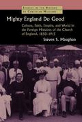 Mighty England Do Good : Culture, Faith, Empire, and World in the Foreign Missions of the Ch...