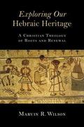 Exploring Our Hebraic Heritage : A Christian Theology of Roots and Renewal