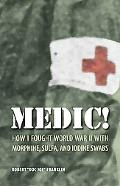 Medic! How I Fought World War II With Morphine, Sulfa, And Iodine Swabs