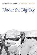 Under the Big Sky: A Biography of A. B. Guthrie Jr